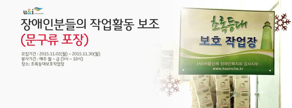 장애인분들의 작업활동보조(문구류 포장) 모집기간 : 2015.11.02(월)~2015.11.30(월) 봉사기간 : 매주 월~금 (9시 ~18시) 장소 : 초록등대보호작업장