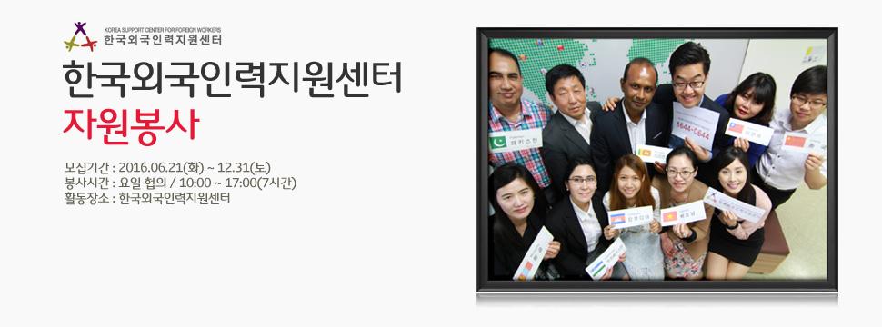 한국외국인인력지원센터 - 한국외국인력지원센터 자원봉사 - 모집기간 : 2016.06.21(화) ~ 12.31(토) - 봉사시간 : 요일 협의 / 10:00 ~ 17:00(7시간) - 활동장소 : 한국외국인력지원센터