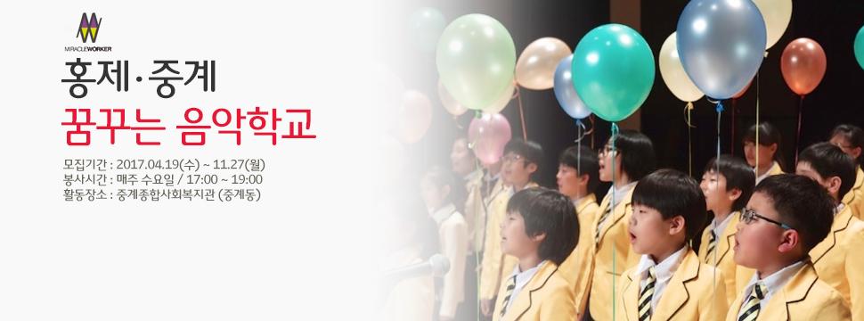 홍제,중계 꿈꾸는 음악학교 모집기간 : 2017.04.19(수) ~ 11.27(월) 봉사시간 : 매주 수요일 / 17:00 ~ 19:00  활동장소 : 중계종합사회복지관 (중계동)