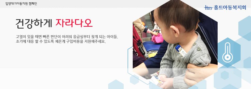 건강하게 자라다오 바이러스성 질환과 호흡기 질환 등에 노출되기 쉬운 아이들은 초기대응이 매우 중요합니다. 아이들에게 위탁모의 손이 아닌 체온계로 정확하게 열을 측정할 수 있도록 여러분의 따뜻한 체온을 모아주세요.